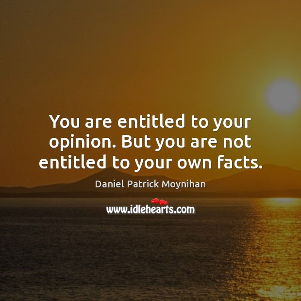 Image, You are entitled to your opinion. But you are not entitled to your own facts.
