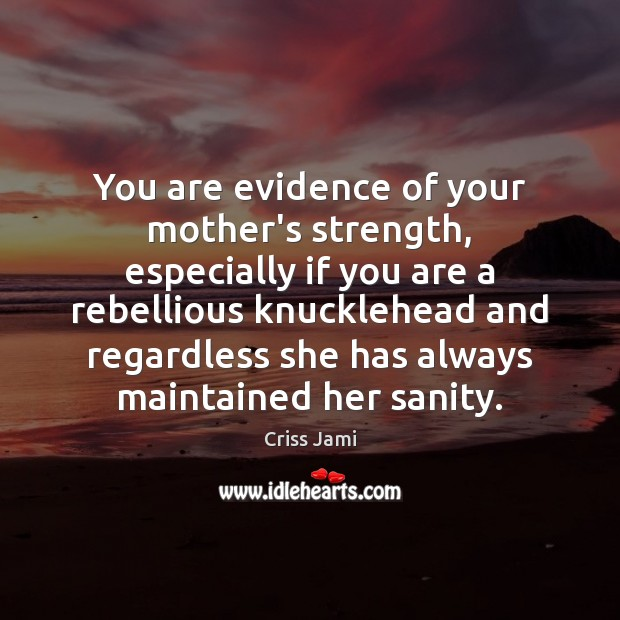 You are evidence of your mother's strength, especially if you are a Criss Jami Picture Quote
