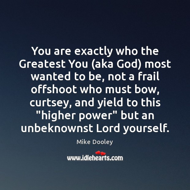 You are exactly who the Greatest You (aka God) most wanted to Image