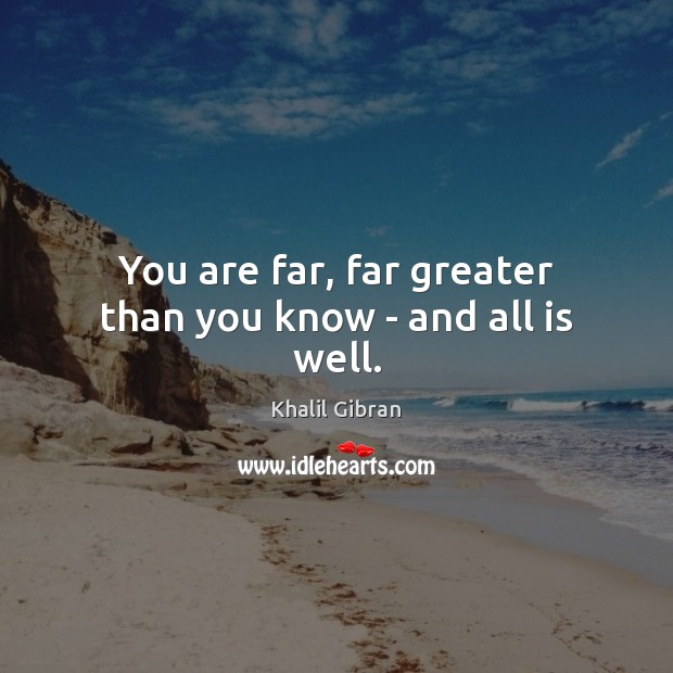You are far, far greater than you know – and all is well. Image