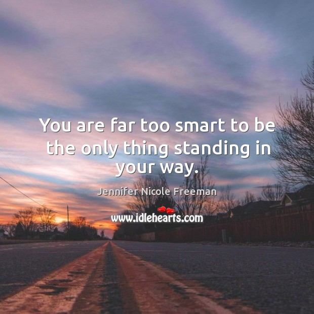 You are far too smart to be the only thing standing in your way. Image