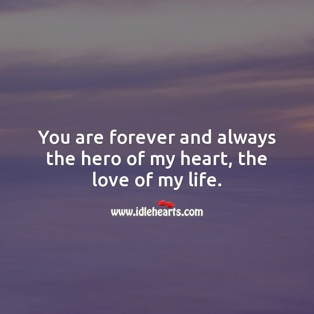 You are forever and always the hero of my heart, the love of my life. Beautiful Love Quotes Image