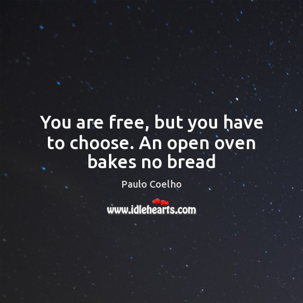 Image, You are free, but you have to choose. An open oven bakes no bread