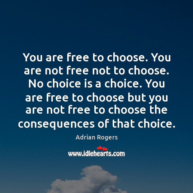 You are free to choose. You are not free not to choose. Adrian Rogers Picture Quote