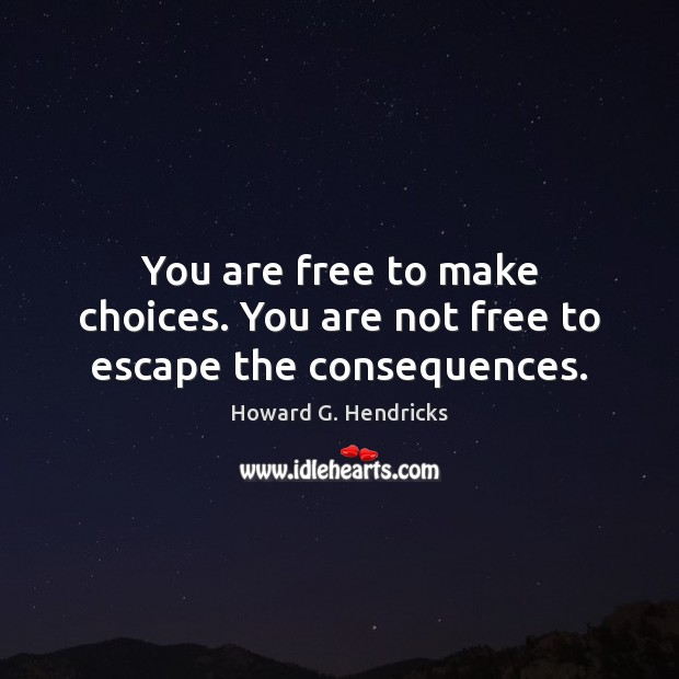 You are free to make choices. You are not free to escape the consequences. Howard G. Hendricks Picture Quote