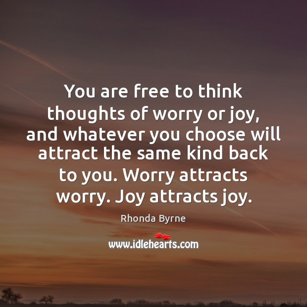 You are free to think thoughts of worry or joy, and whatever Image