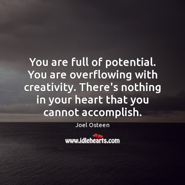 Image, You are full of potential. You are overflowing with creativity. There's nothing