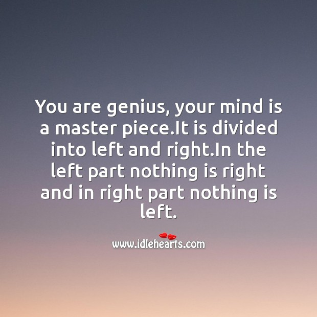 You are genius, your mind is a master piece. Image