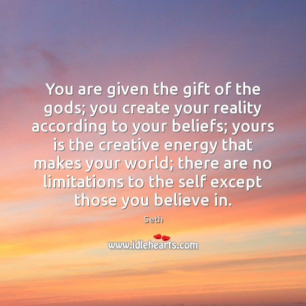 You are given the gift of the Gods; you create your reality Seth Picture Quote