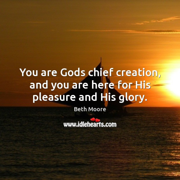 You are Gods chief creation, and you are here for His pleasure and His glory. Image