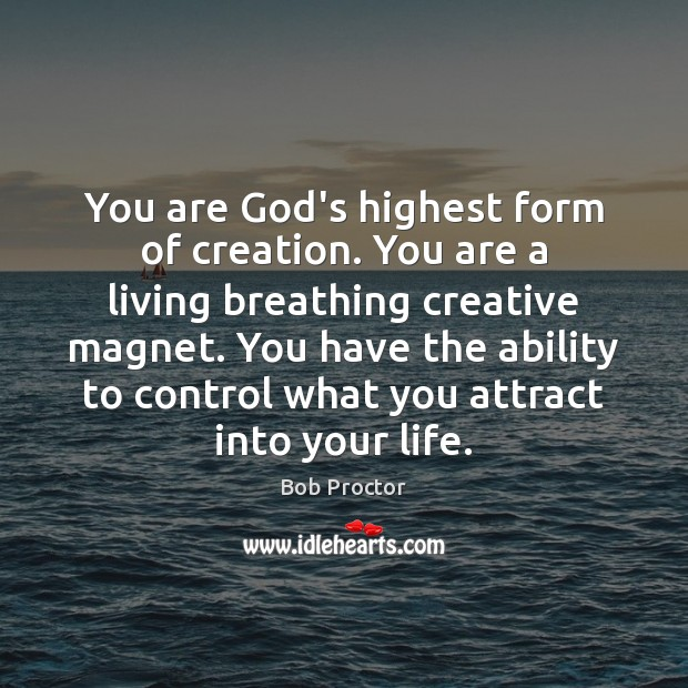 You are God's highest form of creation. You are a living breathing Image