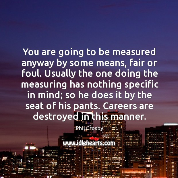 You are going to be measured anyway by some means, fair or Image