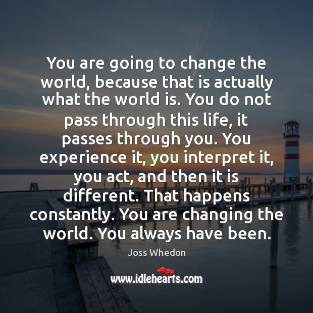 Image, You are going to change the world, because that is actually what