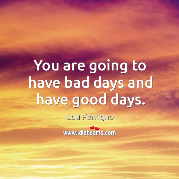 You are going to have bad days and have good days. Image