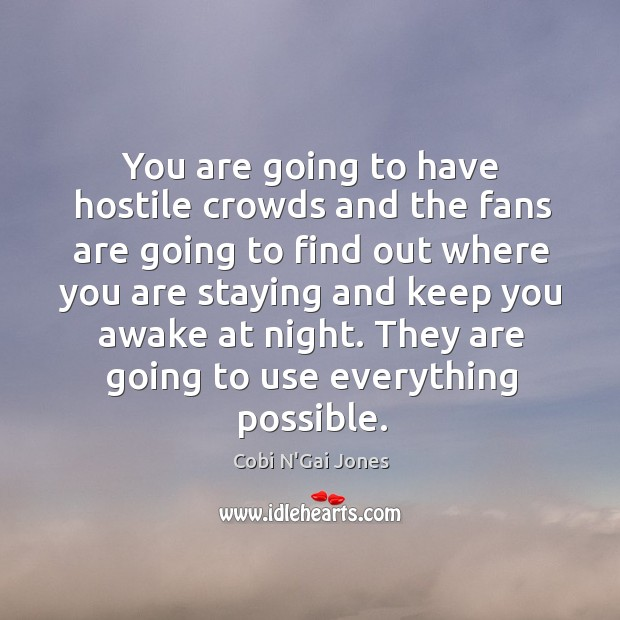 You are going to have hostile crowds and the fans are going to find out where you are Image