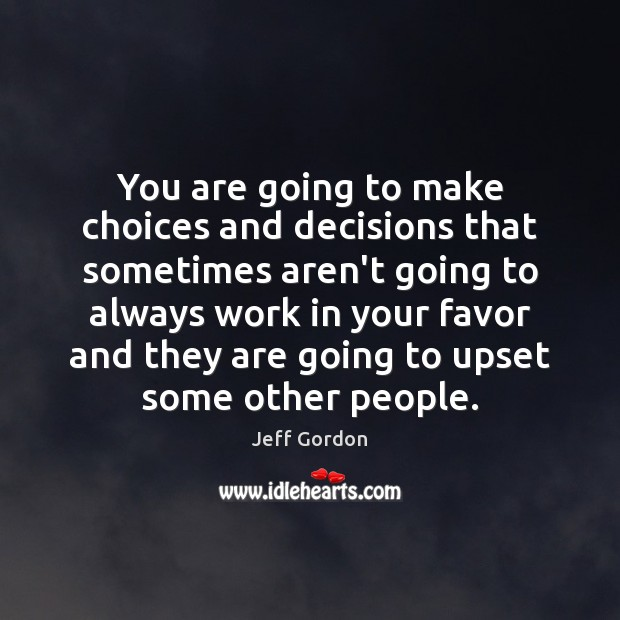 You are going to make choices and decisions that sometimes aren't going Jeff Gordon Picture Quote