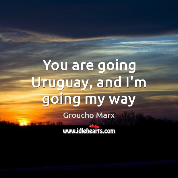 Image, You are going Uruguay, and I'm going my way