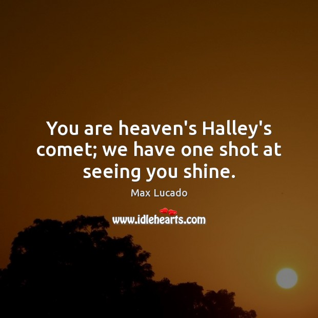You are heaven's Halley's comet; we have one shot at seeing you shine. Max Lucado Picture Quote