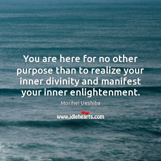 You are here for no other purpose than to realize your inner Morihei Ueshiba Picture Quote