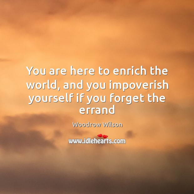 Image, You are here to enrich the world, and you impoverish yourself if you forget the errand