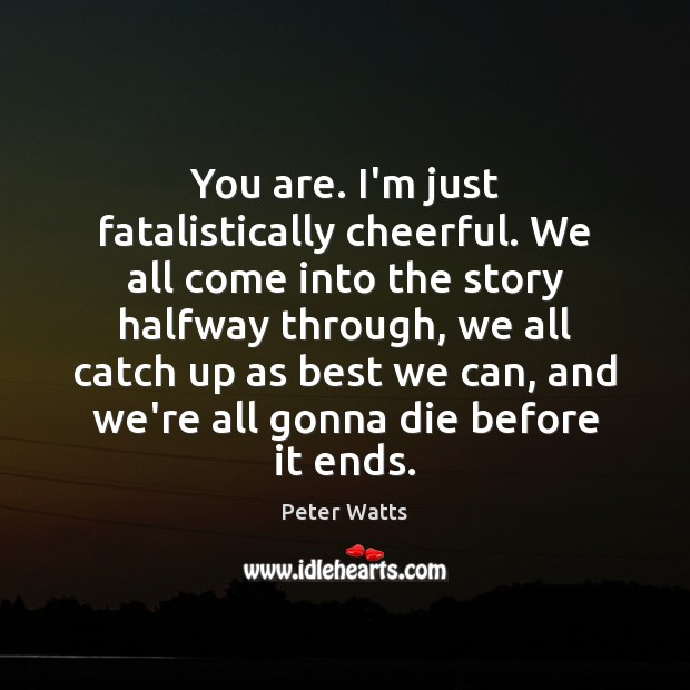You are. I'm just fatalistically cheerful. We all come into the story Peter Watts Picture Quote