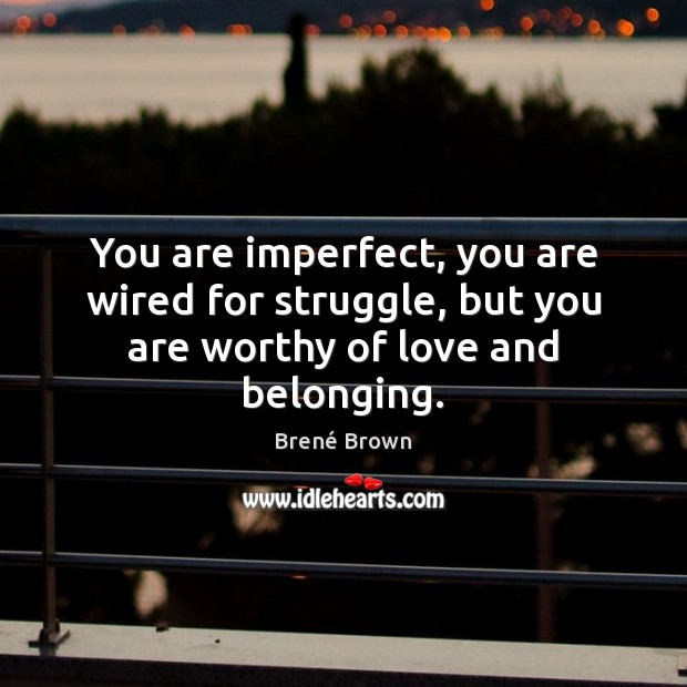 Image, You are imperfect, you are wired for struggle, but you are worthy of love and belonging.