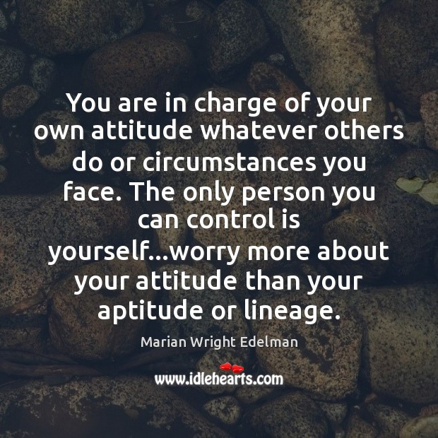 You are in charge of your own attitude whatever others do or Marian Wright Edelman Picture Quote