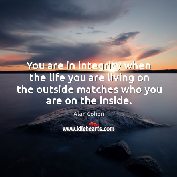 Image, You are in integrity when the life you are living on the outside matches who you are on the inside.