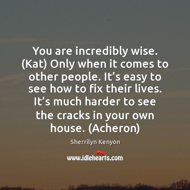 You are incredibly wise. (Kat) Only when it comes to other people. Image