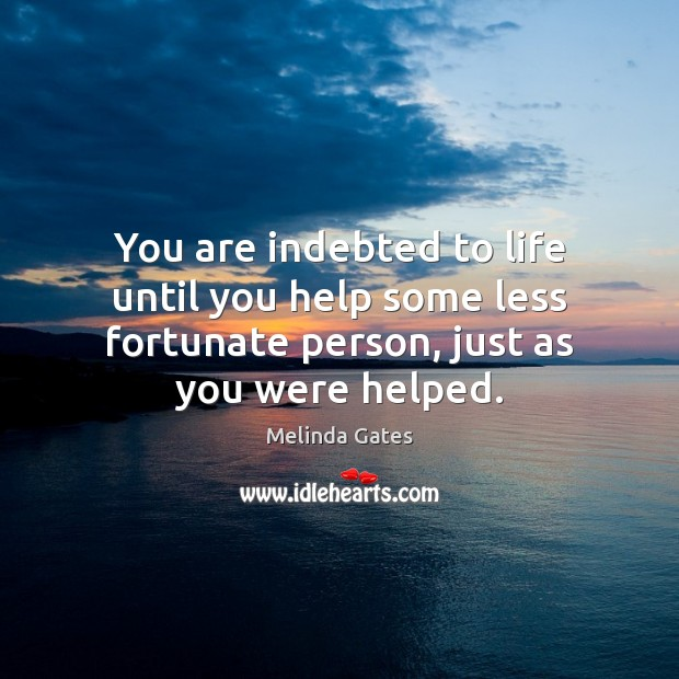 You are indebted to life until you help some less fortunate person, Melinda Gates Picture Quote