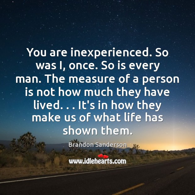 You are inexperienced. So was I, once. So is every man. The Brandon Sanderson Picture Quote