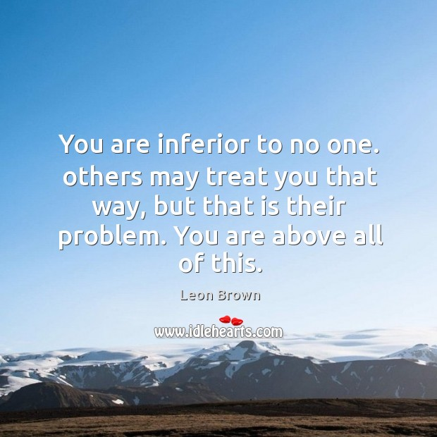 You are inferior to no one. others may treat you that way, Image