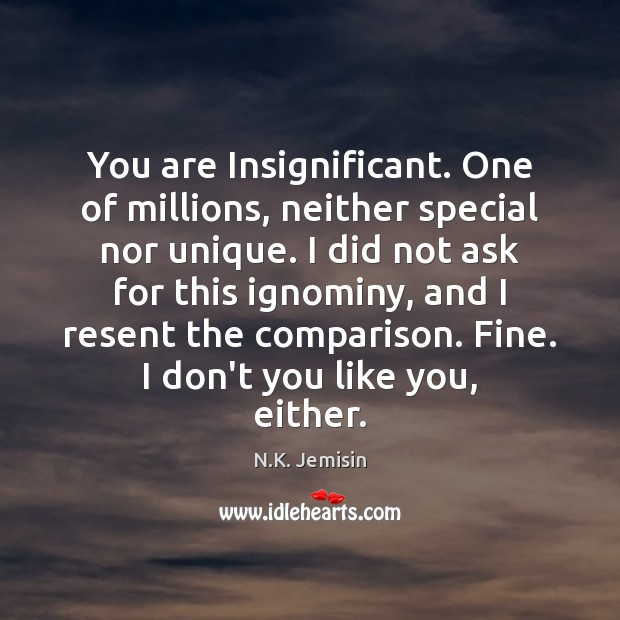 You are Insignificant. One of millions, neither special nor unique. I did Image