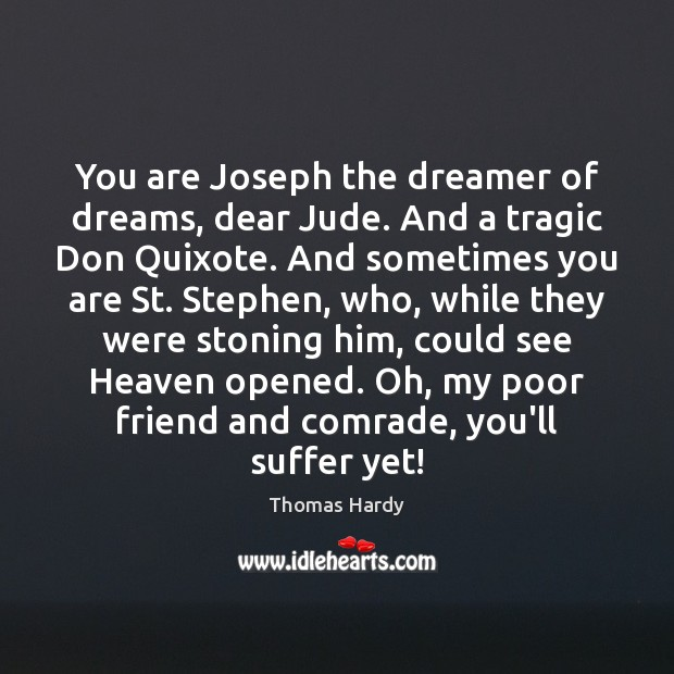 You are Joseph the dreamer of dreams, dear Jude. And a tragic Thomas Hardy Picture Quote