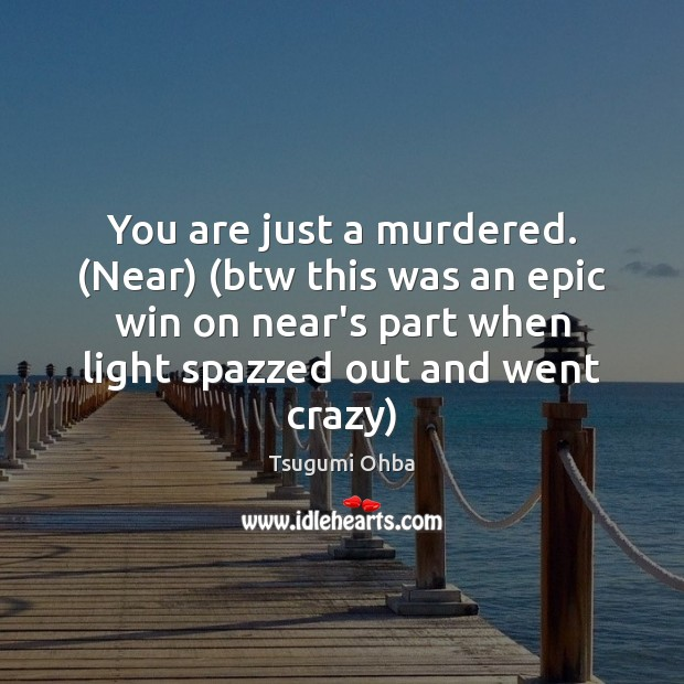 You are just a murdered. (Near) (btw this was an epic win Tsugumi Ohba Picture Quote