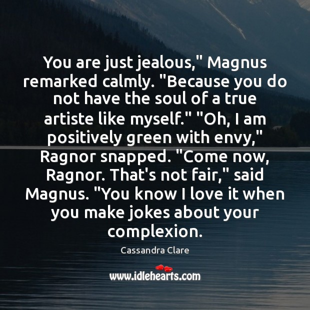 "Image, You are just jealous,"" Magnus remarked calmly. ""Because you do not have"