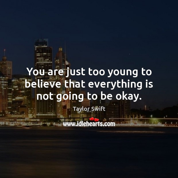 You are just too young to believe that everything is not going to be okay. Taylor Swift Picture Quote
