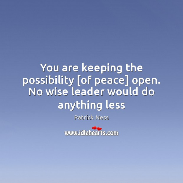 You are keeping the possibility [of peace] open. No wise leader would do anything less Image