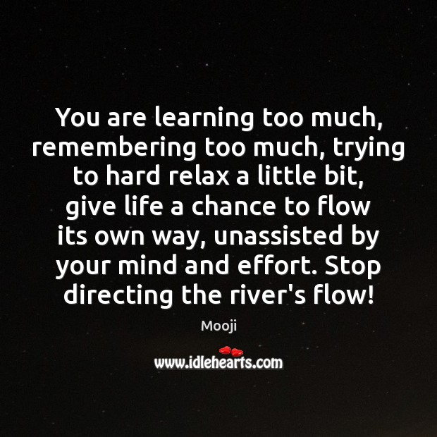 You are learning too much, remembering too much, trying to hard relax Mooji Picture Quote