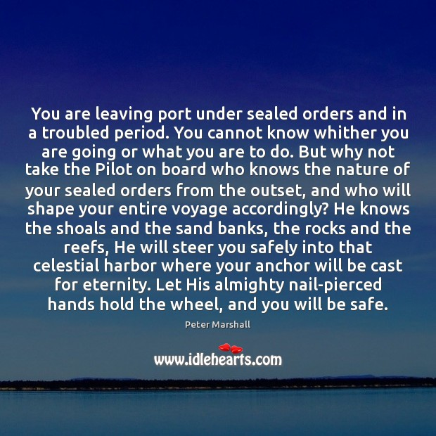 You are leaving port under sealed orders and in a troubled period. Peter Marshall Picture Quote