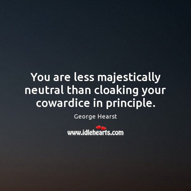You are less majestically neutral than cloaking your cowardice in principle. Image