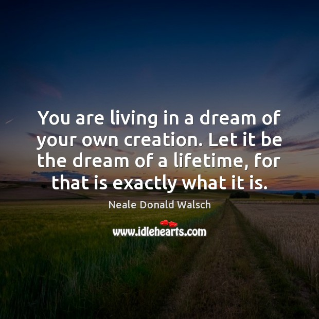 You are living in a dream of your own creation. Let it Neale Donald Walsch Picture Quote