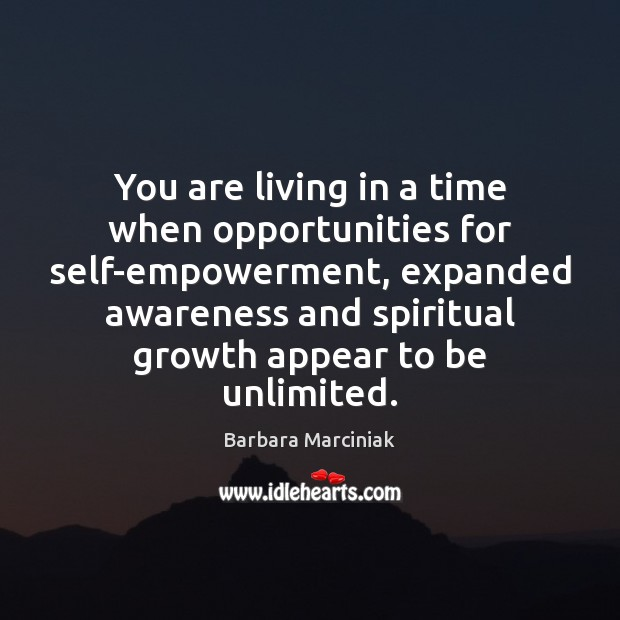 You are living in a time when opportunities for self-empowerment, expanded awareness Barbara Marciniak Picture Quote