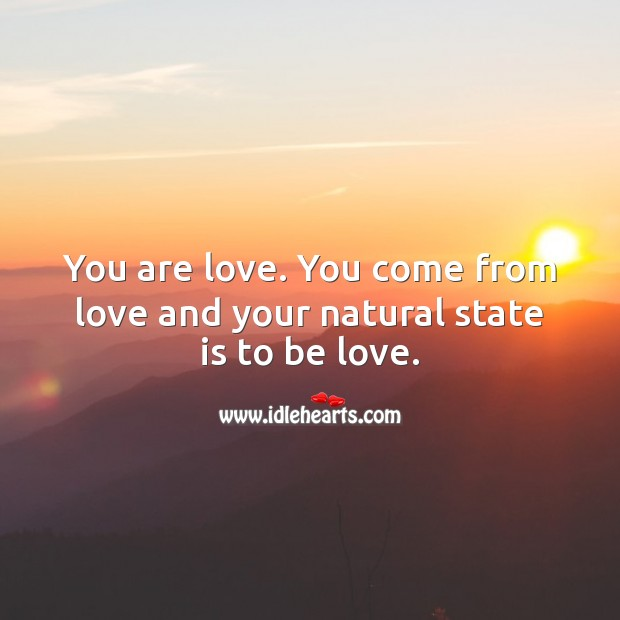 You are love. You come from love and your natural state is to be love. Love Quotes Image