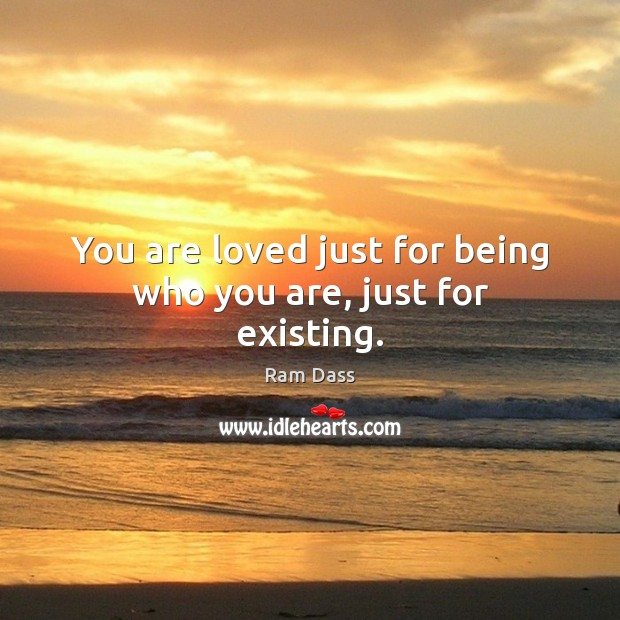 You are loved just for being who you are, just for existing. Image
