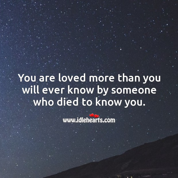 You are loved more than you will ever know by someone who died to know you. Image