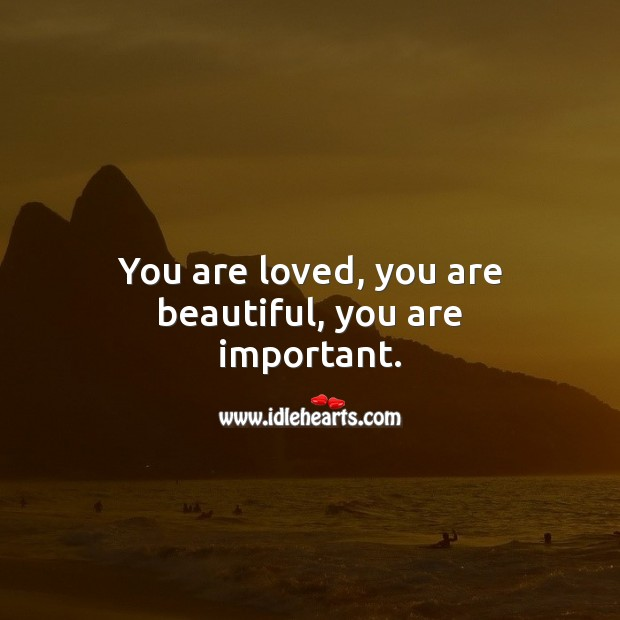 You are loved, you are beautiful, you are important. You're Beautiful Quotes Image
