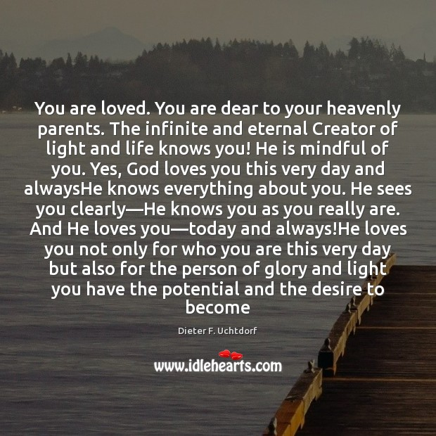You are loved. You are dear to your heavenly parents. The infinite Dieter F. Uchtdorf Picture Quote