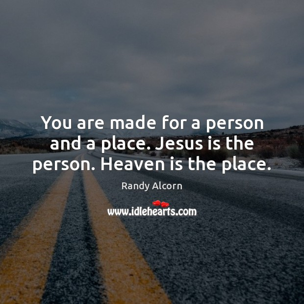 You are made for a person and a place. Jesus is the person. Heaven is the place. Image