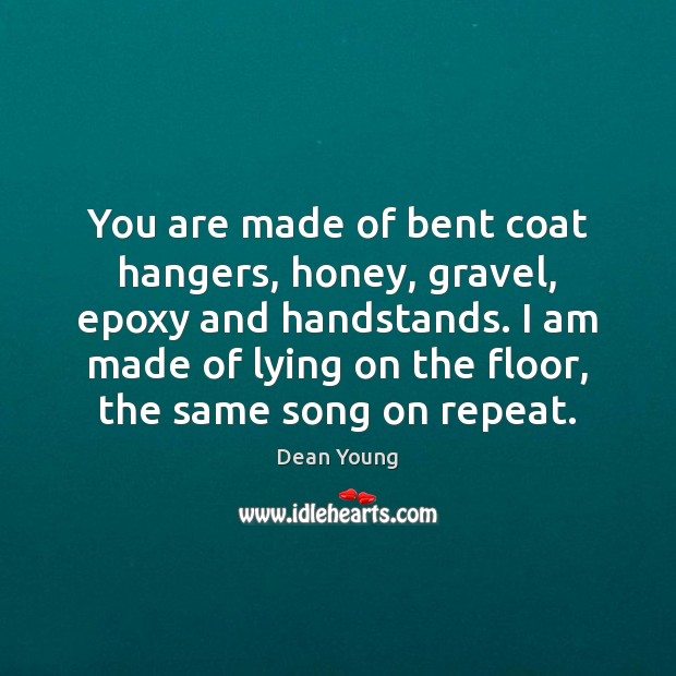 You are made of bent coat hangers, honey, gravel, epoxy and handstands. Image
